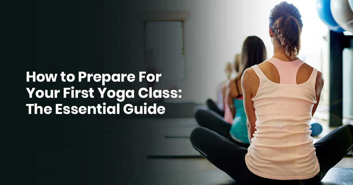 How To Prepare For Your First Yoga Class: The Essential Guide