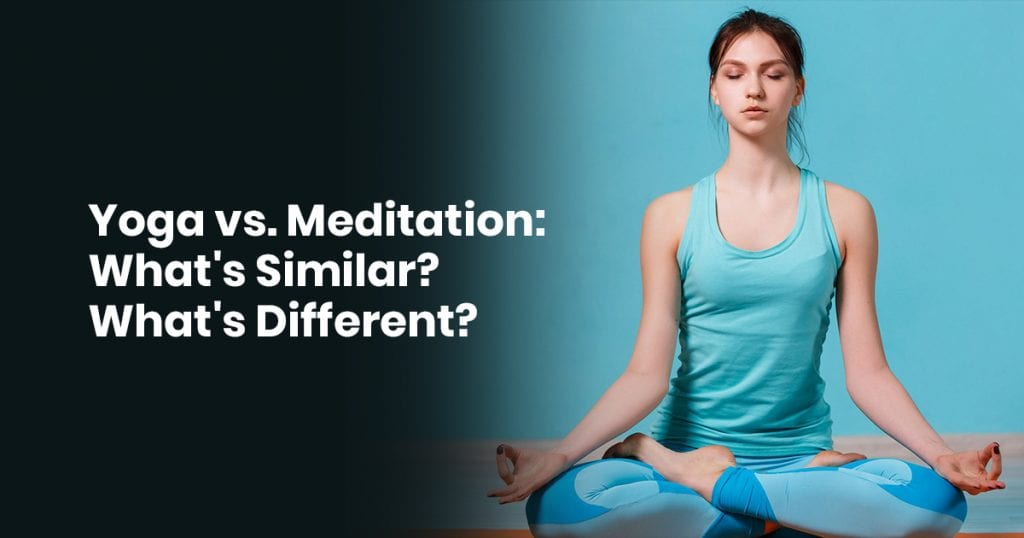 Yoga Vs. Meditation: What's Similar? What's Different?